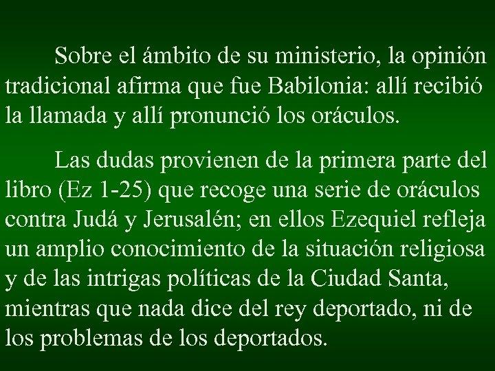 Sobre el ámbito de su ministerio, la opinión tradicional afirma que fue Babilonia: allí