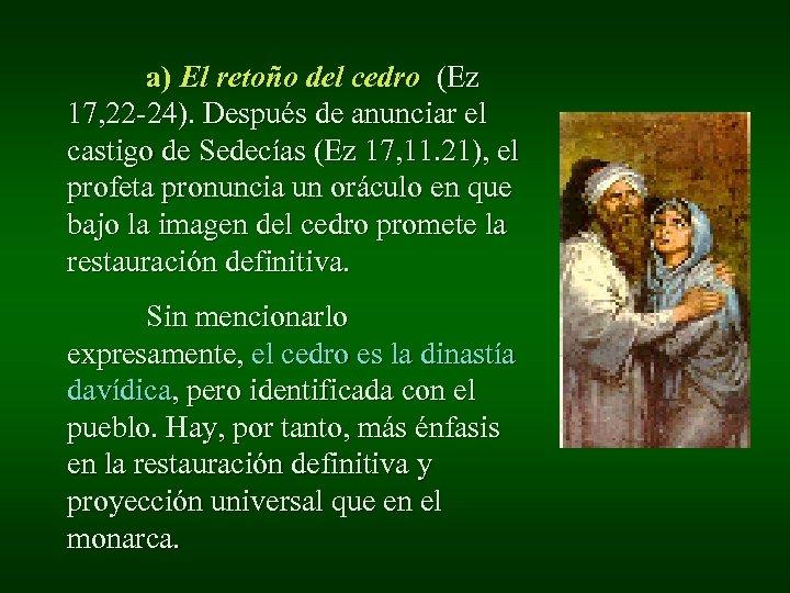 a) El retoño del cedro (Ez 17, 22 -24). Después de anunciar el castigo