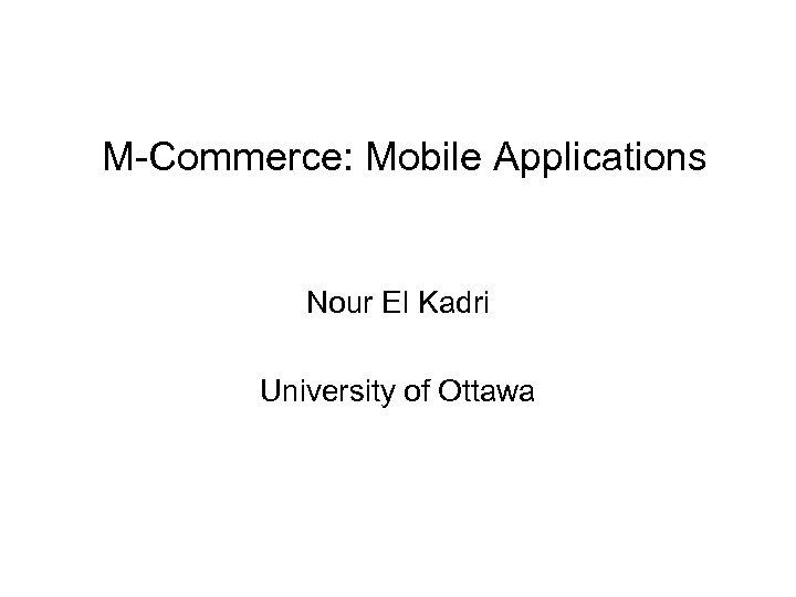 M-Commerce: Mobile Applications Nour El Kadri University of Ottawa