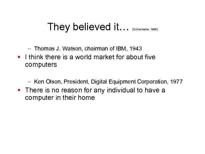 They believed it… (Schoemaker, 1995) – Thomas J. Watson, chairman of IBM, 1943 §