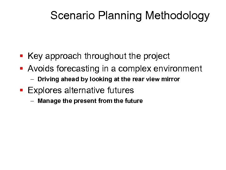 Scenario Planning Methodology § Key approach throughout the project § Avoids forecasting in a