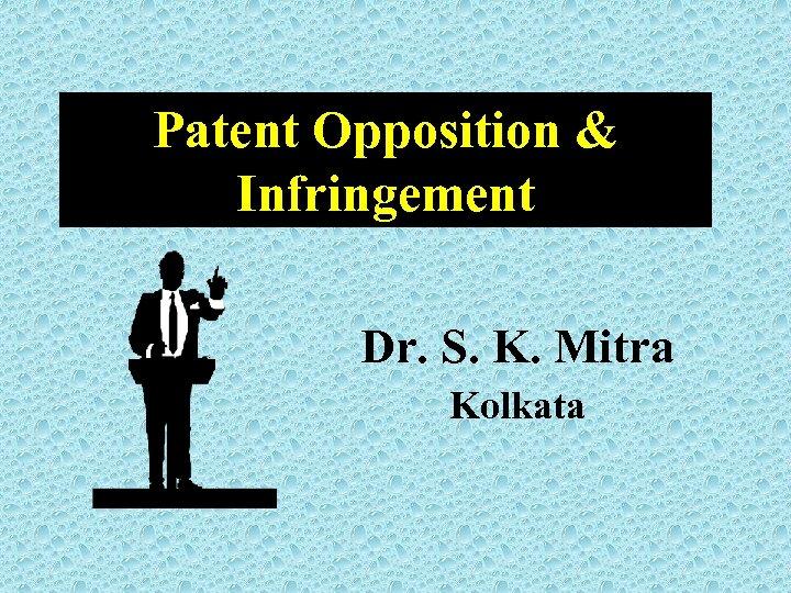 Patent Opposition & Infringement Dr. S. K. Mitra Kolkata