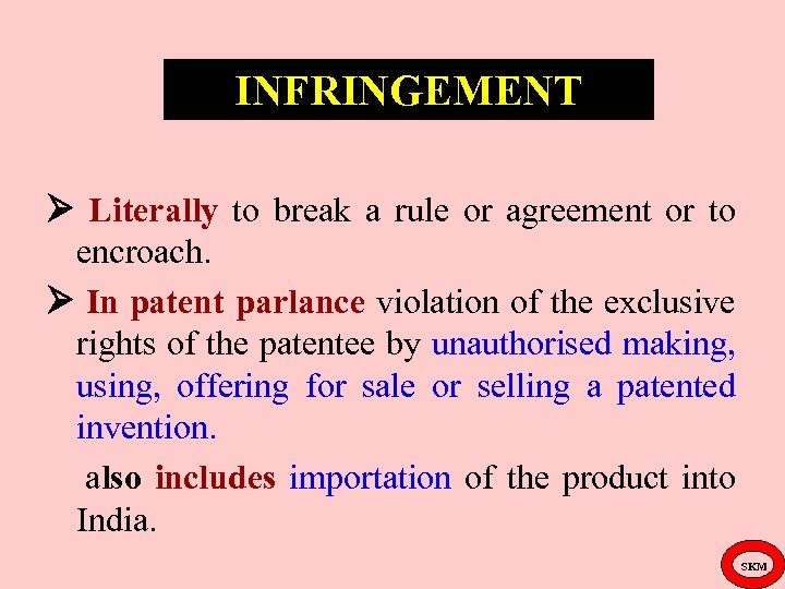 INFRINGEMENT Literally to break a rule or agreement or to encroach. In patent parlance