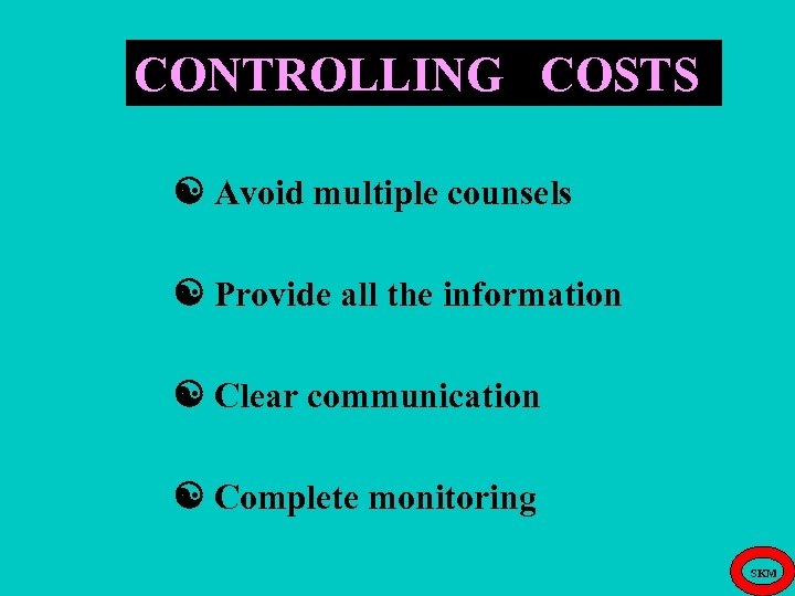 CONTROLLING COSTS Avoid multiple counsels Provide all the information Clear communication Complete monitoring SKM