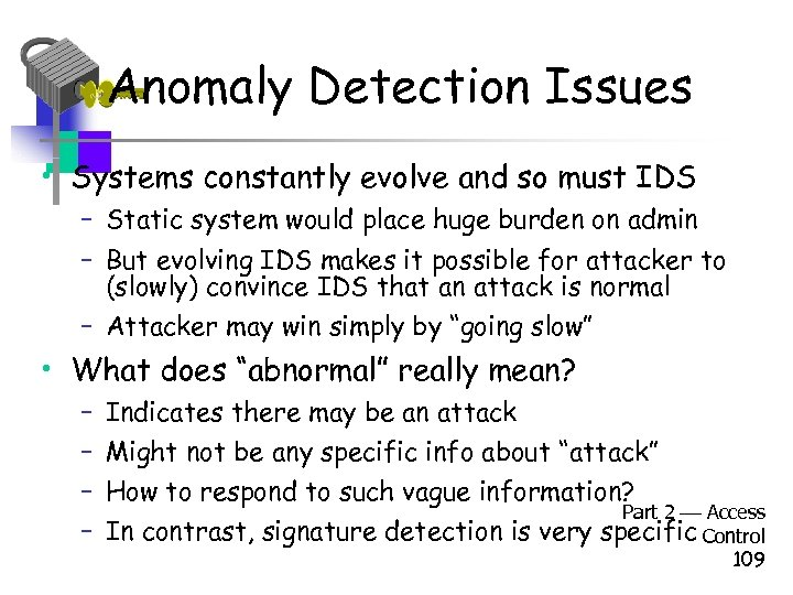 Anomaly Detection Issues • Systems constantly evolve and so must IDS – Static system