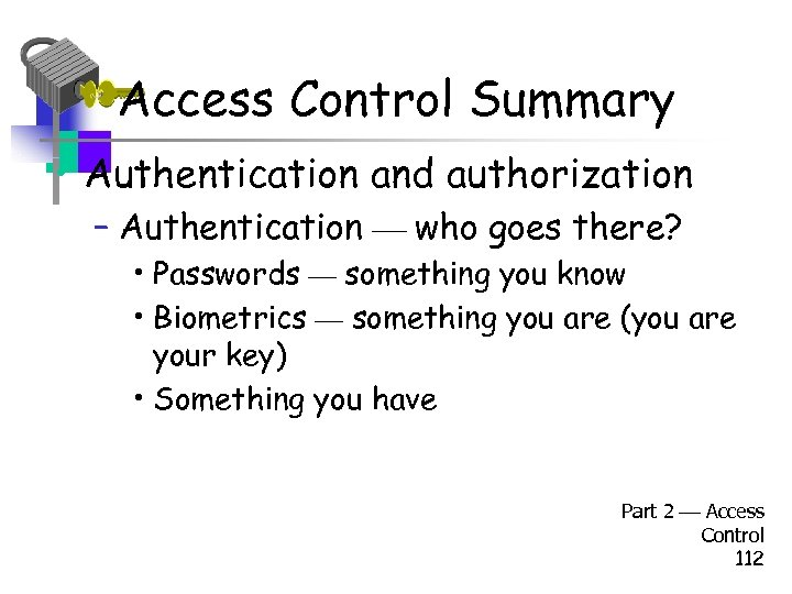 Access Control Summary • Authentication and authorization – Authentication who goes there? • Passwords