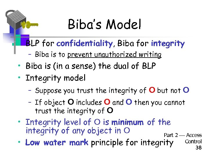 Biba's Model • BLP for confidentiality, Biba for integrity – Biba is to prevent