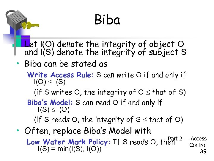 Biba • Let I(O) denote the integrity of object O and I(S) denote the