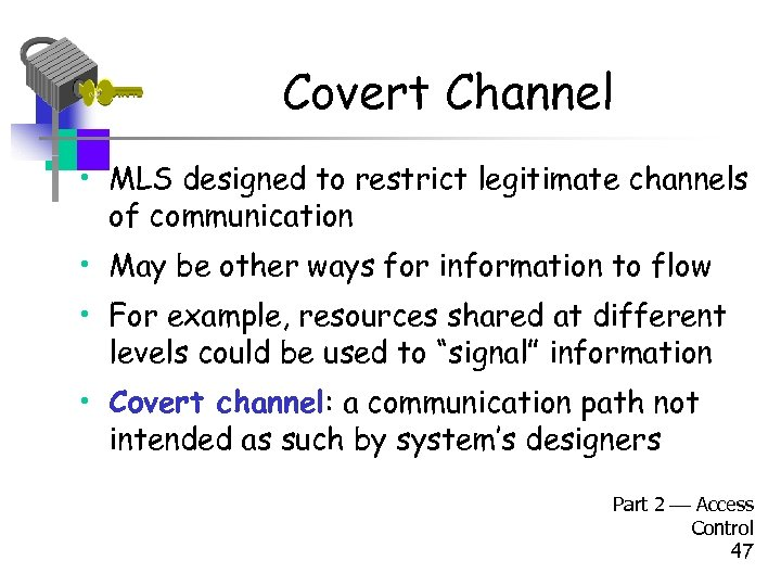 Covert Channel • MLS designed to restrict legitimate channels of communication • May be