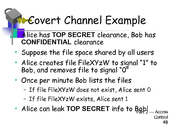 Covert Channel Example • Alice has TOP SECRET clearance, Bob has CONFIDENTIAL clearance •