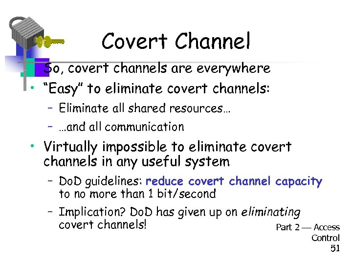 "Covert Channel • So, covert channels are everywhere • ""Easy"" to eliminate covert channels:"