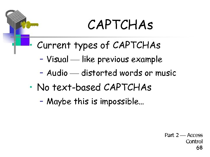 CAPTCHAs • Current types of CAPTCHAs – Visual like previous example – Audio distorted