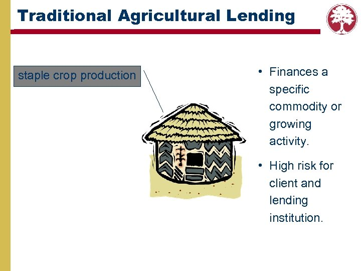 Traditional Agricultural Lending staple crop production • Finances a specific commodity or growing activity.
