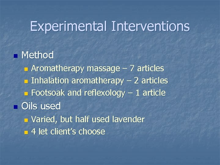 Experimental Interventions n Method Aromatherapy massage – 7 articles n Inhalation aromatherapy – 2