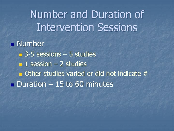 Number and Duration of Intervention Sessions n Number 3 -5 sessions – 5 studies
