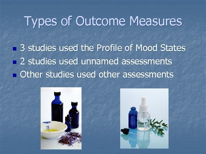 Types of Outcome Measures n n n 3 studies used the Profile of Mood