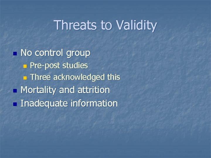 Threats to Validity n No control group Pre-post studies n Three acknowledged this n