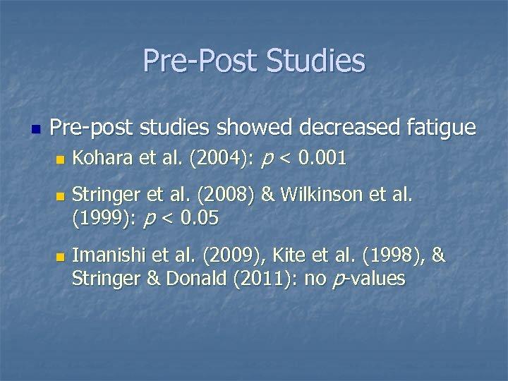Pre-Post Studies n Pre-post studies showed decreased fatigue n n n Kohara et al.