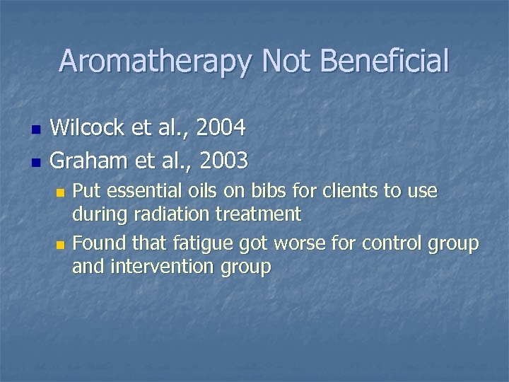 Aromatherapy Not Beneficial n n Wilcock et al. , 2004 Graham et al. ,