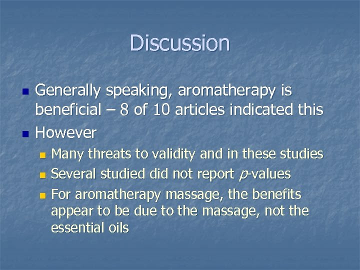 Discussion n n Generally speaking, aromatherapy is beneficial – 8 of 10 articles indicated