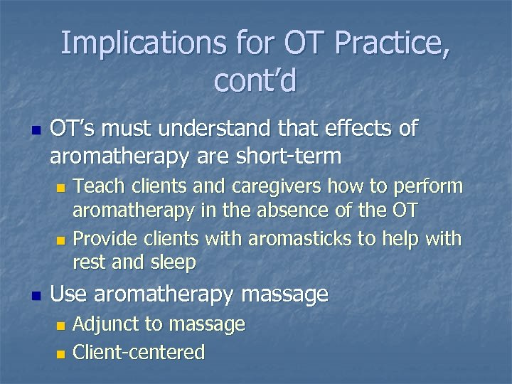Implications for OT Practice, cont'd n OT's must understand that effects of aromatherapy are