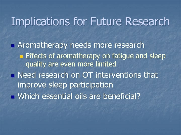 Implications for Future Research n Aromatherapy needs more research n n n Effects of