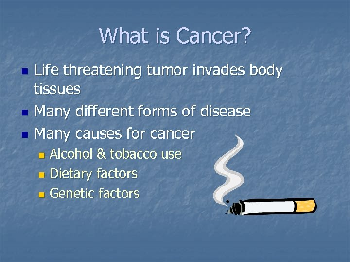 What is Cancer? n n n Life threatening tumor invades body tissues Many different