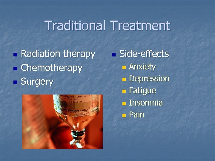 Traditional Treatment n n n Radiation therapy Chemotherapy Surgery n Side-effects Anxiety n Depression