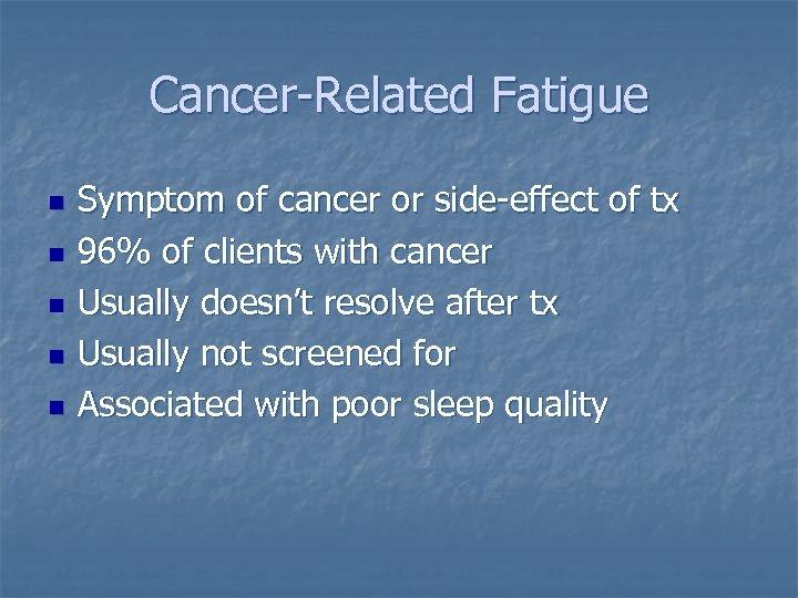Cancer-Related Fatigue n n n Symptom of cancer or side-effect of tx 96% of
