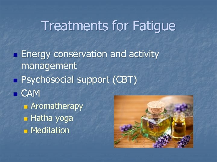 Treatments for Fatigue n n n Energy conservation and activity management Psychosocial support (CBT)