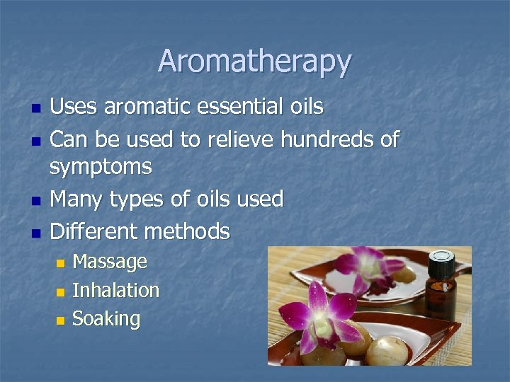 Aromatherapy n n Uses aromatic essential oils Can be used to relieve hundreds of