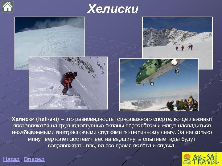 Хелиски (heli-ski) – это разновидность горнолыжного спорта, когда лыжники доставляются на труднодоступные склоны вертолётом