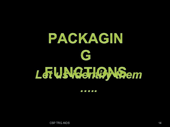PACKAGIN G FUNCTIONS CSP TRG AIDS FOR B. E. PPT 14 14