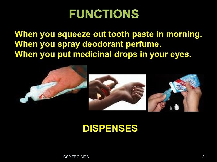 FUNCTIONS When you squeeze out tooth paste in morning. When you spray deodorant perfume.