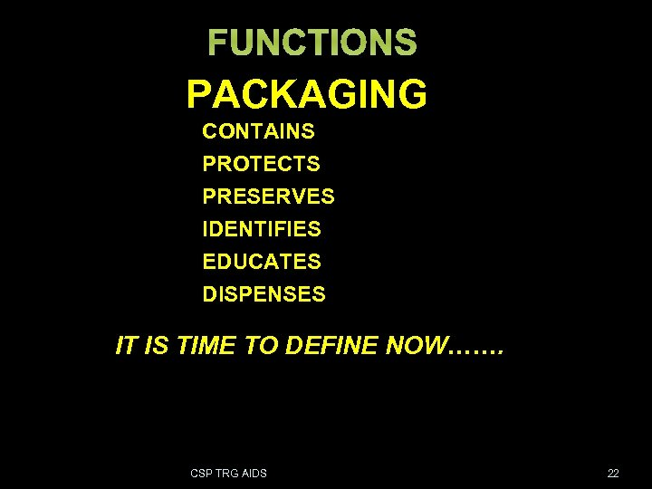 FUNCTIONS PACKAGING CONTAINS PROTECTS PRESERVES IDENTIFIES EDUCATES DISPENSES IT IS TIME TO DEFINE NOW…….