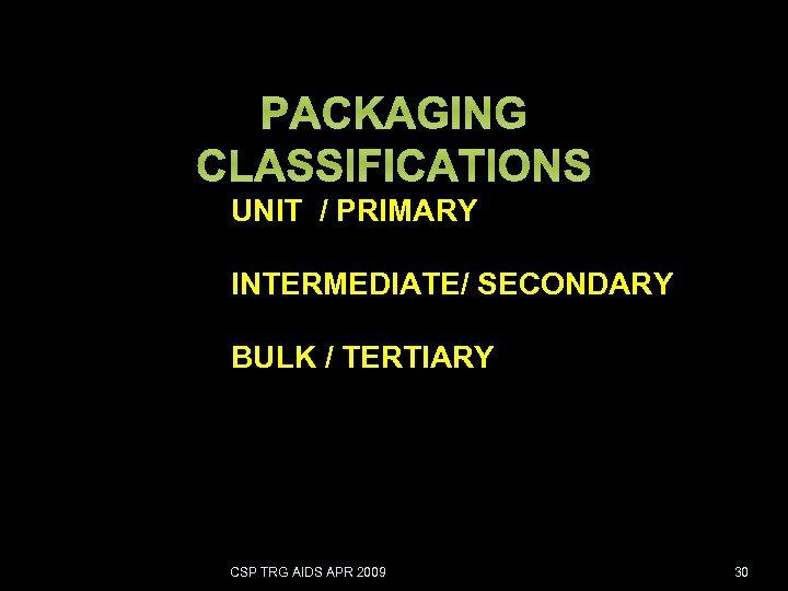PACKAGING CLASSIFICATIONS UNIT / PRIMARY INTERMEDIATE/ SECONDARY BULK / TERTIARY CSP TRG AIDS APR
