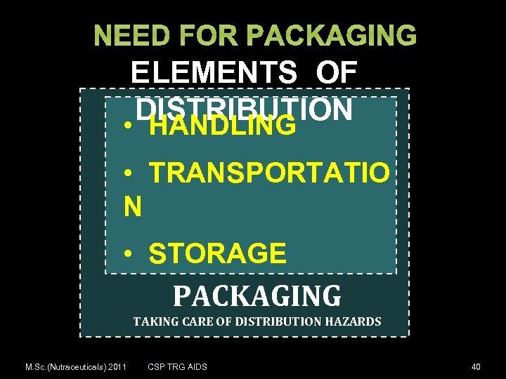 NEED FOR PACKAGING ELEMENTS OF DISTRIBUTION • HANDLING • TRANSPORTATIO N • STORAGE PACKAGING