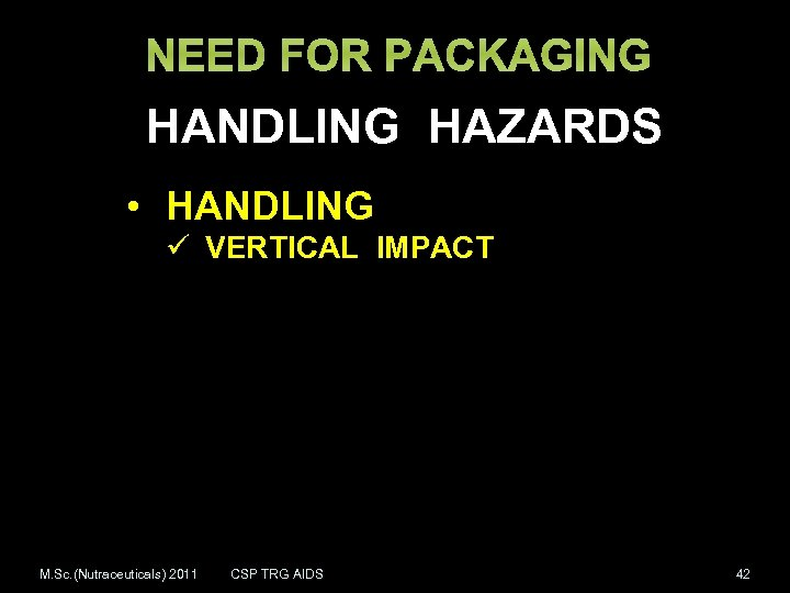 NEED FOR PACKAGING HANDLING HAZARDS • HANDLING ü VERTICAL IMPACT M. Sc. (Nutraceuticals) 2011