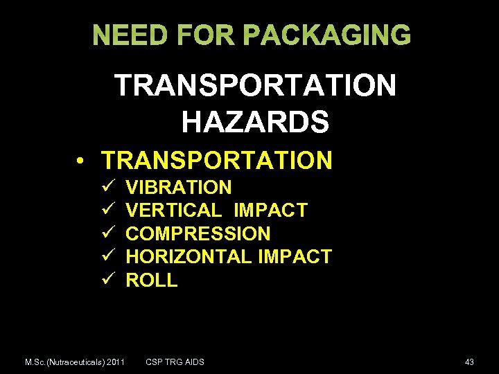 NEED FOR PACKAGING TRANSPORTATION HAZARDS • TRANSPORTATION ü ü ü M. Sc. (Nutraceuticals) 2011