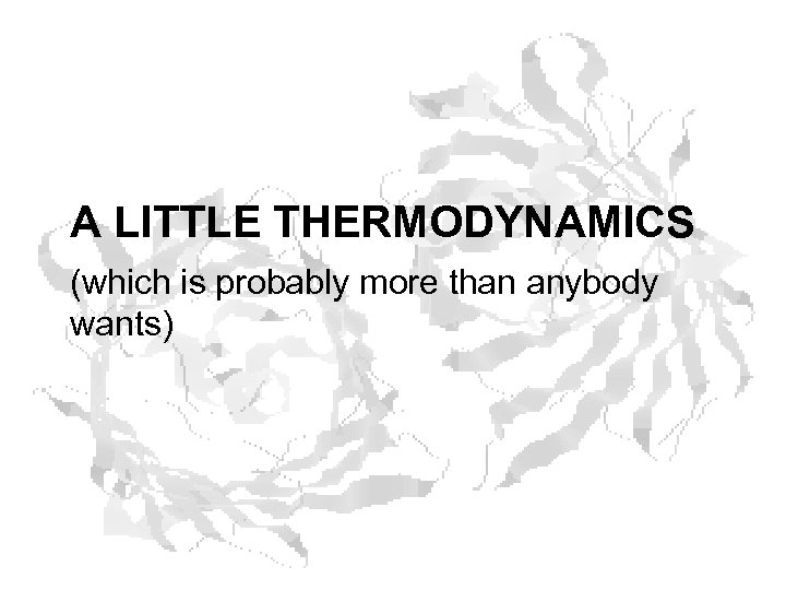 A LITTLE THERMODYNAMICS (which is probably more than anybody wants)