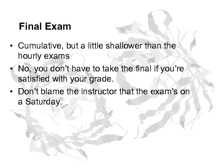 Final Exam • Cumulative, but a little shallower than the hourly exams • No,