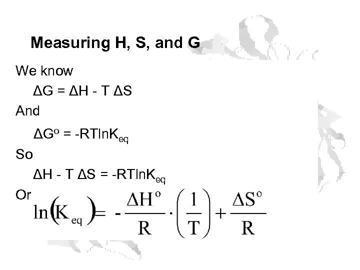 Measuring H, S, and G We know ΔG = ΔH - T ΔS And