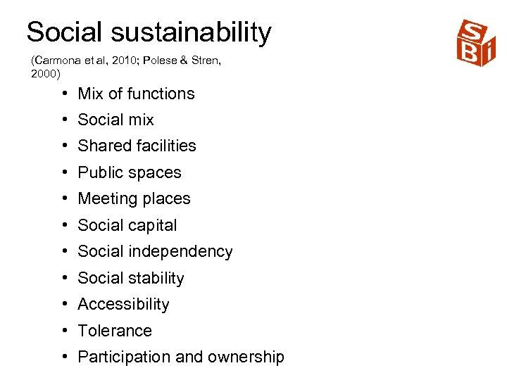 Social sustainability (Carmona et al, 2010; Polese & Stren, 2000) • Mix of functions