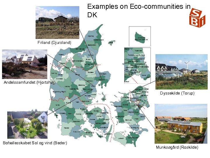 Examples on Eco communities in DK Friland (Djursland) Andelssamfundet (Hjortshøj) Dyssekilde (Torup) Bofællesskabet Sol