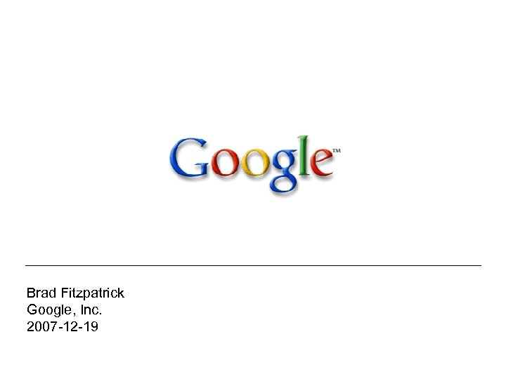 Brad Fitzpatrick Google, Inc. 2007 -12 -19