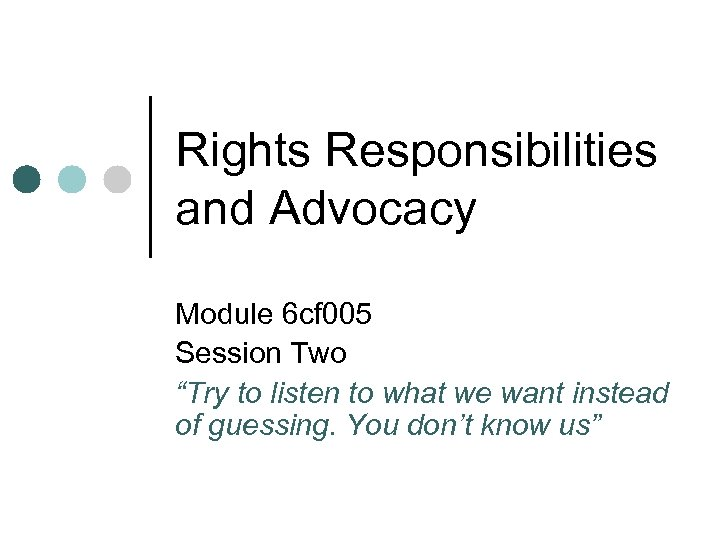 """Rights Responsibilities and Advocacy Module 6 cf 005 Session Two """"Try to listen to"""