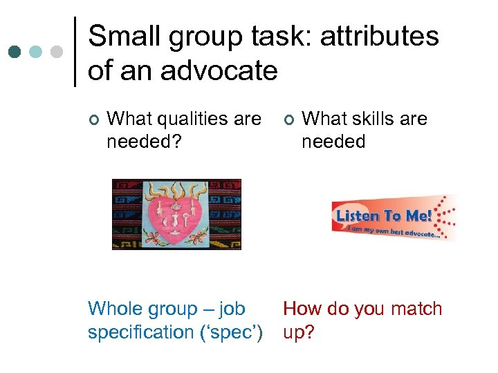 Small group task: attributes of an advocate ¢ What qualities are needed? Whole group
