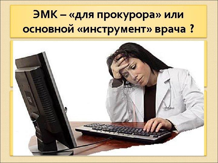 ЭМК – «для прокурора» или основной «инструмент» врача ? С одной стороны - необходимость