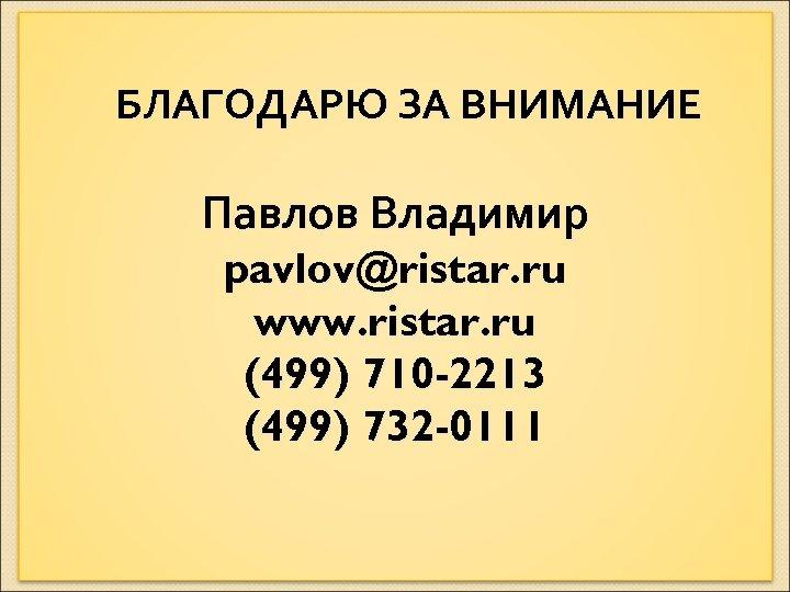 БЛАГОДАРЮ ЗА ВНИМАНИЕ Павлов Владимир pavlov@ristar. ru www. ristar. ru (499) 710 -2213 (499)