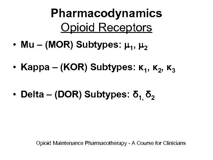 Pharmacodynamics Opioid Receptors • Mu – (MOR) Subtypes: 1, 2 • Kappa – (KOR)